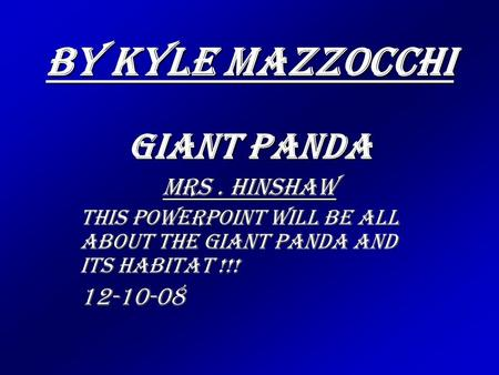 By Kyle Mazzocchi Giant Panda Mrs. Hinshaw This Powerpoint will be all about the Giant Panda and its habitat !!! 12-10-08.