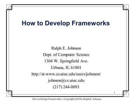1 How to Design Frameworks -- Copyright 2005 by Ralph E. Johnson How to Develop Frameworks Ralph E. Johnson Dept. of Computer Science 1304 W. Springfield.