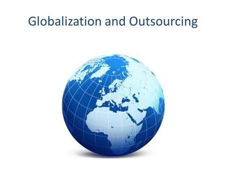 Globalization and Outsourcing. How does globalization occur? Research international economies, culture, population Find cost effective ways to meet consumer.