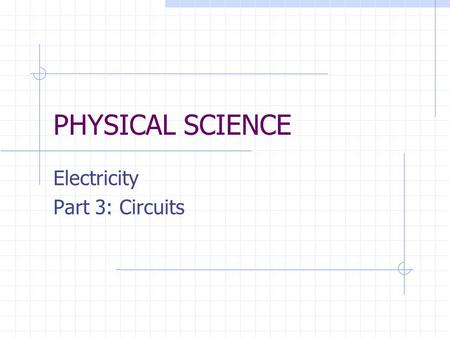 PHYSICAL SCIENCE Electricity Part 3: Circuits. 13.3 Circuits Objectives Use schematic diagrams to represent circuits. Distinguish between series and parallel.