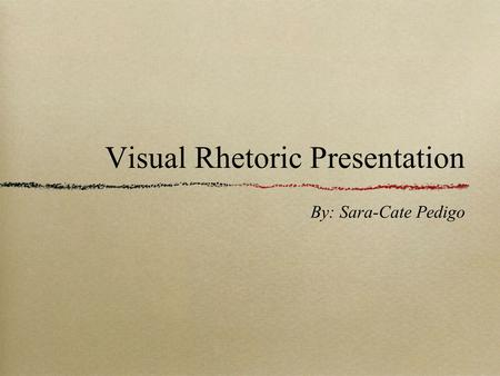 Visual Rhetoric Presentation By: Sara-Cate Pedigo.