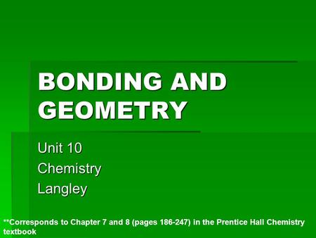 BONDING AND GEOMETRY Unit 10 ChemistryLangley **Corresponds to Chapter 7 and 8 (pages 186-247) in the Prentice Hall Chemistry textbook.