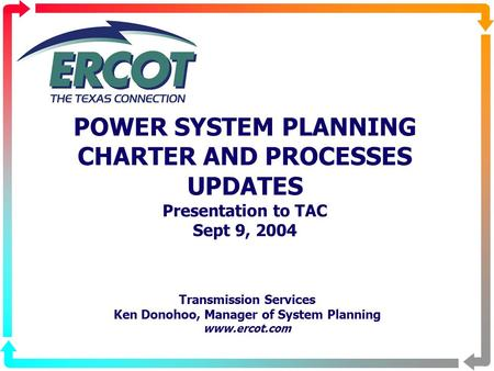 POWER SYSTEM PLANNING CHARTER AND PROCESSES UPDATES Presentation to TAC Sept 9, 2004 Transmission Services Ken Donohoo, Manager of System Planning www.ercot.com.