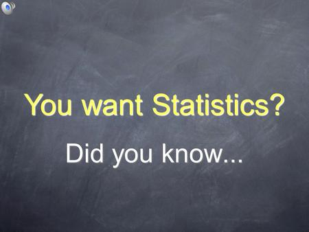 Did you know... You want Statistics?. Sometimes size does matter.