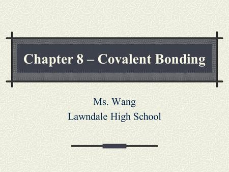 Chapter 8 – Covalent Bonding Ms. Wang Lawndale High School.