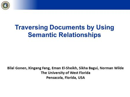 Traversing Documents by Using Semantic Relationships Bilal Gonen, Xingang Fang, Eman El-Sheikh, Sikha Bagui, Norman Wilde The University of West Florida.