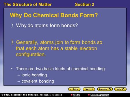 The Structure of MatterSection 2 Why Do Chemical Bonds Form? 〉 Why do atoms form bonds? 〉 Generally, atoms join to form bonds so that each atom has a stable.