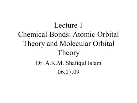 Lecture 1 Chemical Bonds: Atomic Orbital Theory and Molecular Orbital Theory Dr. A.K.M. Shafiqul Islam 06.07.09.