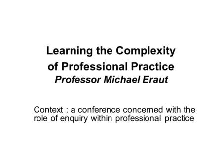 Learning the Complexity of Professional Practice Professor Michael Eraut Context : a conference concerned with the role of enquiry within professional.