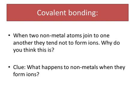 Covalent bonding: When two non-metal atoms join to one another they tend not to form ions. Why do you think this is? Clue: What happens to non-metals when.