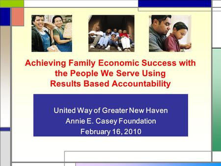 Achieving Family Economic Success with the People We Serve Using Results Based Accountability United Way of Greater New Haven Annie E. Casey Foundation.