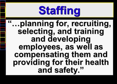 "Staffing ""…planning for, recruiting, selecting, and training and developing employees, as well as compensating them and providing for their health and."