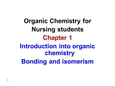 Organic Chemistry for Nursing students Chapter 1 Introduction into organic chemistry Bonding and isomerism 1.