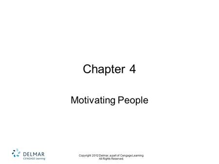 Copyright 2012 Delmar, a part of Cengage Learning. All Rights Reserved. Chapter 4 Motivating People.