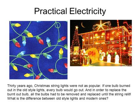 Practical Electricity Thirty years ago, Christmas string lights were not as popular. If one bulb burned out in the old style lights, every bulb would go.