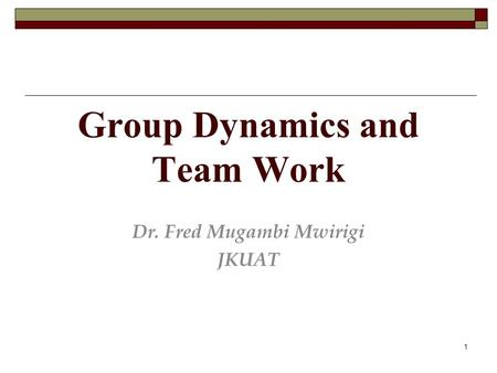 1 Group Dynamics and Team Work Dr. Fred Mugambi Mwirigi JKUAT.