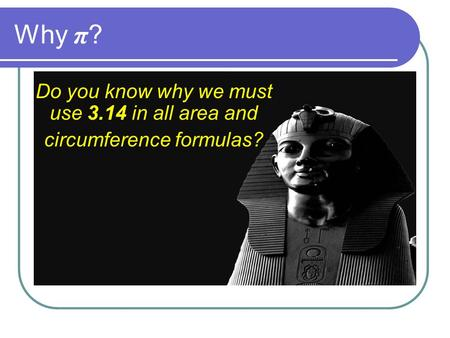 Why π ? Do you know why we must use 3.14 in all area and circumference formulas?