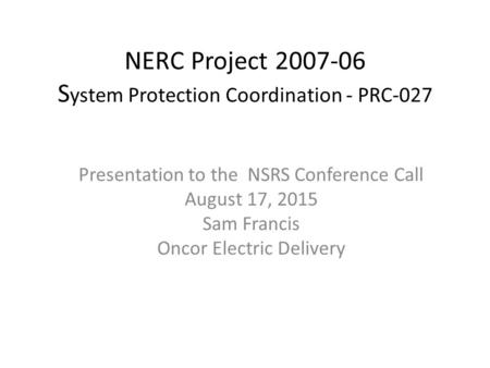 NERC Project 2007-06 S ystem Protection Coordination - PRC-027​ Presentation to the NSRS Conference Call August 17, 2015 Sam Francis Oncor Electric Delivery.