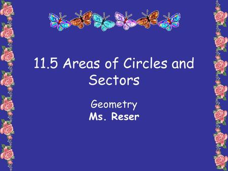11.5 Areas of Circles and Sectors Geometry Ms. Reser.