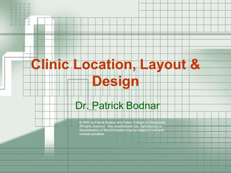 Clinic Location, Layout & Design Dr. Patrick Bodnar © 2005 by Patrick Bodnar and Parker College of Chiropractic. All rights reserved. Any unauthorized.