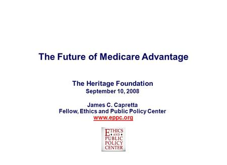 The Future of Medicare Advantage The Heritage Foundation September 10, 2008 James C. Capretta Fellow, Ethics and Public Policy Center www.eppc.orgwww.eppc.org.
