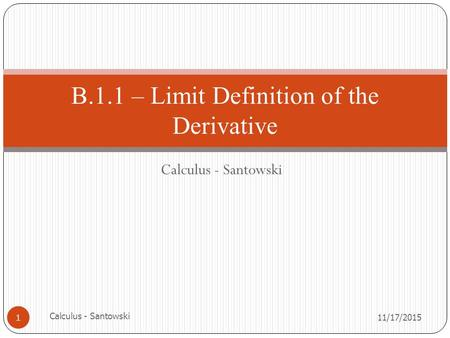 Calculus - Santowski 11/17/2015 Calculus - Santowski 1 B.1.1 – Limit Definition of the Derivative.