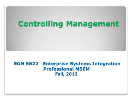 Controlling Management EGN 5622 Enterprise Systems Integration Professional MSEM Fall, 2012 Controlling Management EGN 5622 Enterprise Systems Integration.