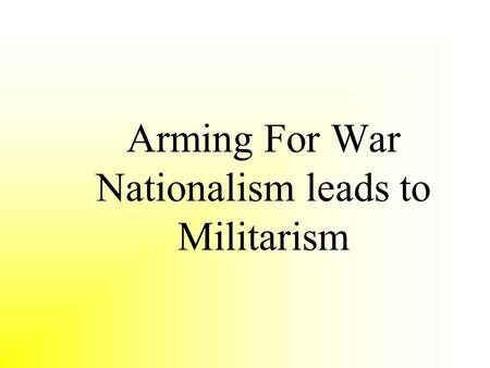 Arming For War Nationalism leads to Militarism. Concept Attainment: Militarism The Greatness of War - Heinrich Von Treitschke What must the individual.
