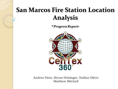 San Marcos Fire Station Location Analysis - Progress Report- Andrea Nieto, Bryan Heisinger, Nadine Oliver Matthew Mitchell.