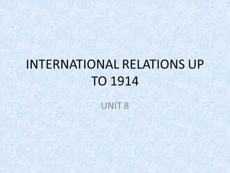 INTERNATIONAL RELATIONS UP TO 1914 UNIT 8. INTRODUCTION In 1871, Germany defeats France ending the Second French Empire of Napoleon III and replacing.