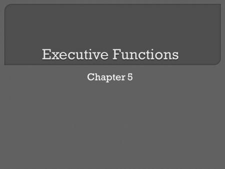 Chapter 5.  Many of the behaviors of daily life reflect executive functions. How well one pays attention, focuses, listens, and follows through on instructions.