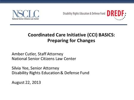 Coordinated Care Initiative (CCI) BASICS: Preparing for Changes Amber Cutler, Staff Attorney National Senior Citizens Law Center Silvia Yee, Senior Attorney.