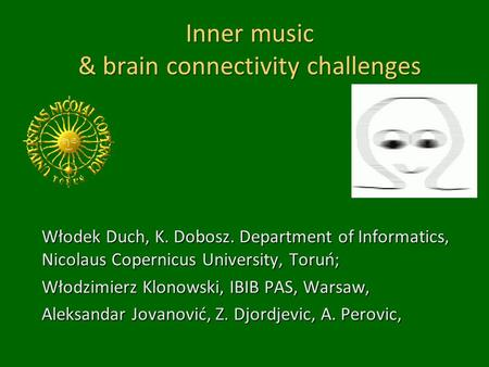 Inner music & brain connectivity challenges Włodek Duch, K. Dobosz. Department of Informatics, Nicolaus Copernicus University, Toruń; Włodzimierz Klonowski,