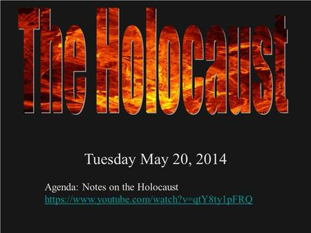 Tuesday May 20, 2014 Agenda: Notes on the Holocaust https://www.youtube.com/watch?v=qtY8ty1pFRQ.
