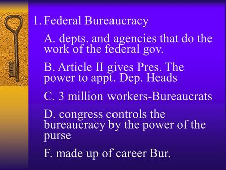 1.Federal Bureaucracy A. depts. and agencies that do the work of the federal gov. B. Article II gives Pres. The power to appt. Dep. Heads C. 3 million.