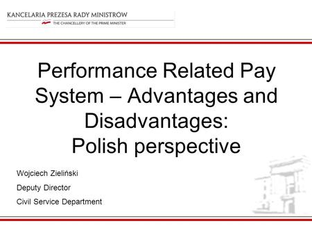 Performance Related Pay System – Advantages and Disadvantages: Polish perspective Wojciech Zieliński Deputy Director Civil Service Department.