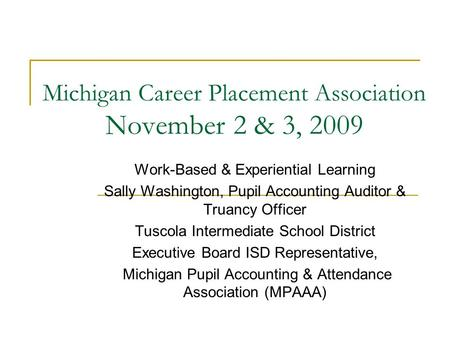 Michigan Career Placement Association November 2 & 3, 2009 Work-Based & Experiential Learning Sally Washington, Pupil Accounting Auditor & Truancy Officer.
