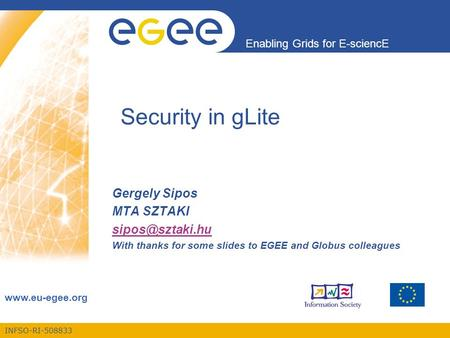 INFSO-RI-508833 Enabling Grids for E-sciencE  Security in gLite Gergely Sipos MTA SZTAKI With thanks for some slides to.
