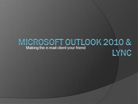 Making the  client your friend. Resources and Self Training  All about MS Outlook 2010 