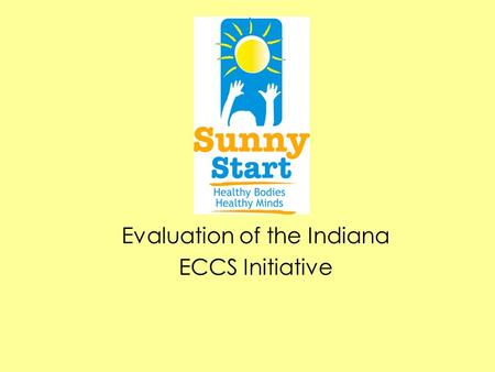 Evaluation of the Indiana ECCS Initiative. State Context Previous Early Childhood System Initiatives –Step Ahead –Building Bright Beginnings SPRANS Grant.