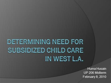 Huma Husain UP 206 Midterm February 8, 2010. Background  Governor Schwarzenegger cut a $256 million program for subsidized child care  Many remaining.