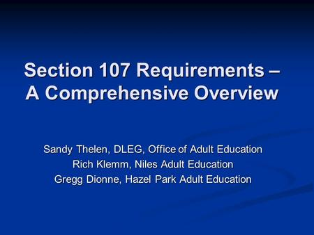 Section 107 Requirements – A Comprehensive Overview Sandy Thelen, DLEG, Office of Adult Education Rich Klemm, Niles Adult Education Gregg Dionne, Hazel.