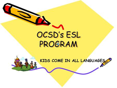 "OCSD's ESL PROGRAM KIDS COME IN ALL LANGUAGES New ESL Students When a new ESL student enters a school district: The parents complete a ""Home Language."