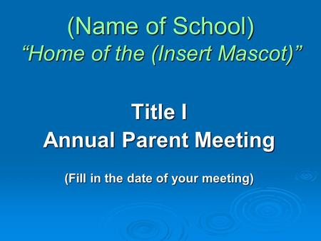 "(Name of School) ""Home of the (Insert Mascot)"" Title I Annual Parent Meeting (Fill in the date of your meeting)"