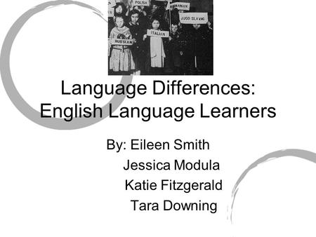 Language Differences: English Language Learners By: Eileen Smith Jessica Modula Katie Fitzgerald Tara Downing.