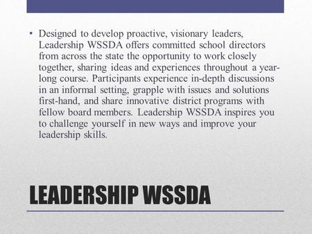LEADERSHIP WSSDA Designed to develop proactive, visionary leaders, Leadership WSSDA offers committed school directors from across the state the opportunity.