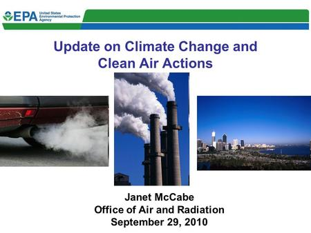 Update on Climate Change and Clean Air Actions Janet McCabe Office of Air and Radiation September 29, 2010.