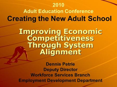 2010 Adult Education Conference Creating the New Adult School Improving Economic Competitiveness Through System Alignment Dennis Petrie Deputy Director.