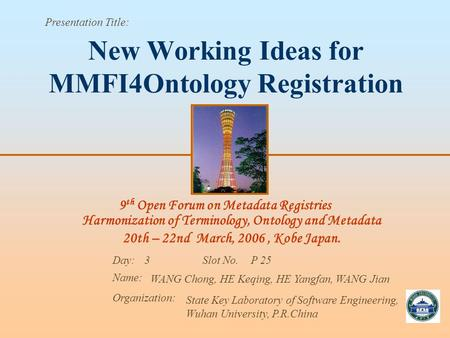 9 th Open Forum on Metadata Registries Harmonization of Terminology, Ontology and Metadata 20th – 22nd March, 2006, Kobe Japan. Presentation Title: Day: