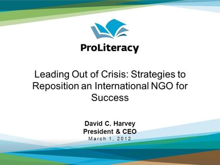Leading Out of Crisis: Strategies to Reposition an International NGO for Success David C. Harvey President & CEO March 1, 2012.